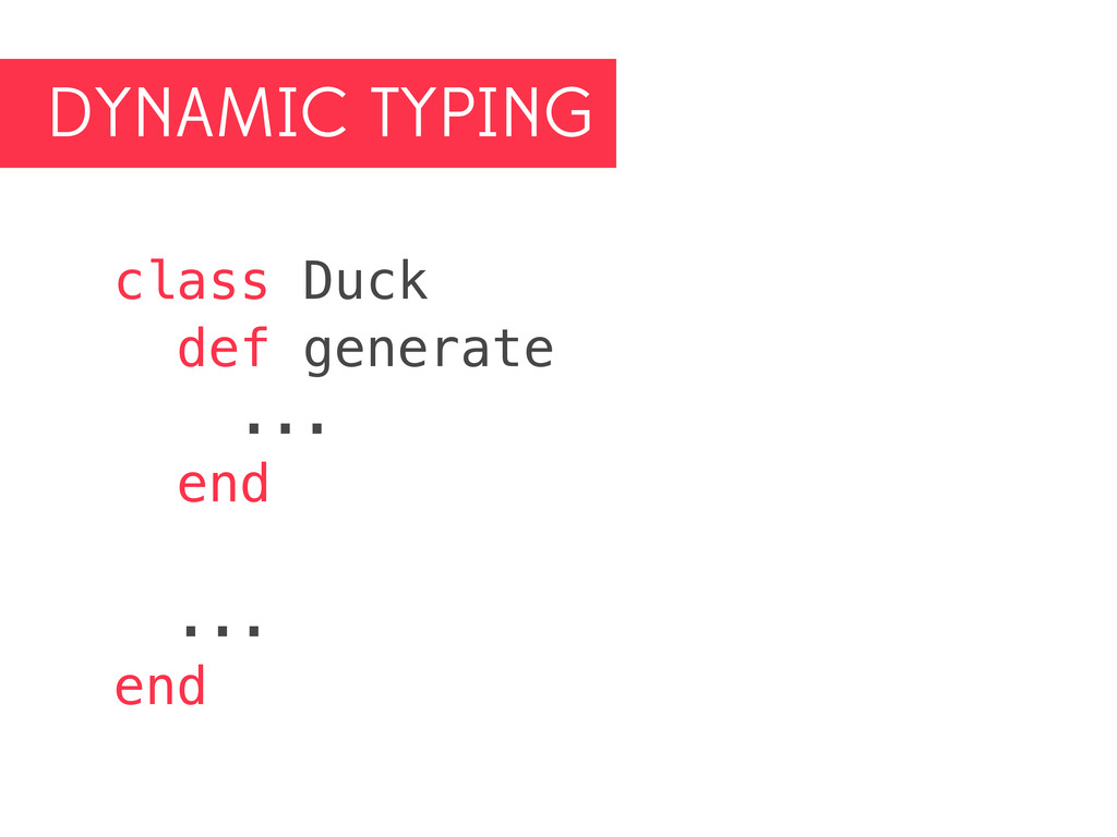DYNAMIC TYPING class Duck def generate ... end ...
