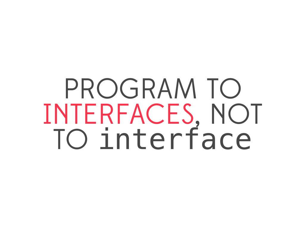 PROGRAM TO INTERFACES, NOT TO interface