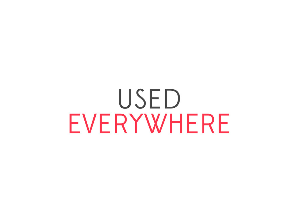 USED EVERYWHERE