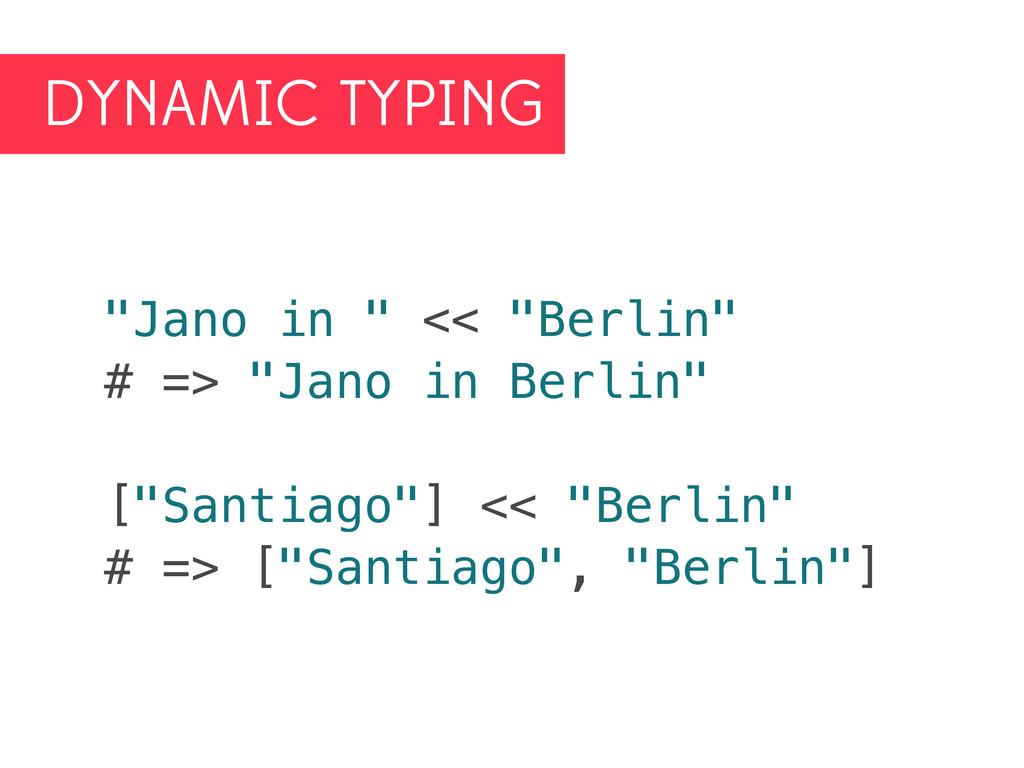"""DYNAMIC TYPING """"Jano in """" << """"Berlin"""" # => """"Jan..."""