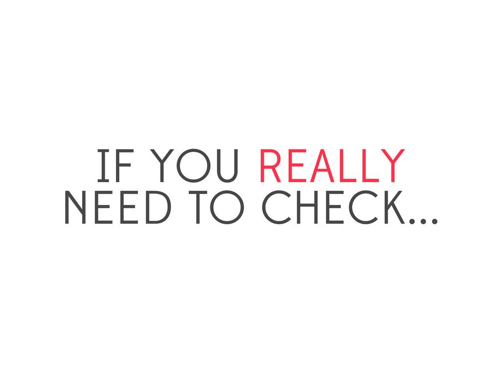 IF YOU REALLY NEED TO CHECK...