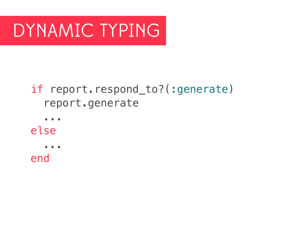 DYNAMIC TYPING if report.respond_to?(:generate)...