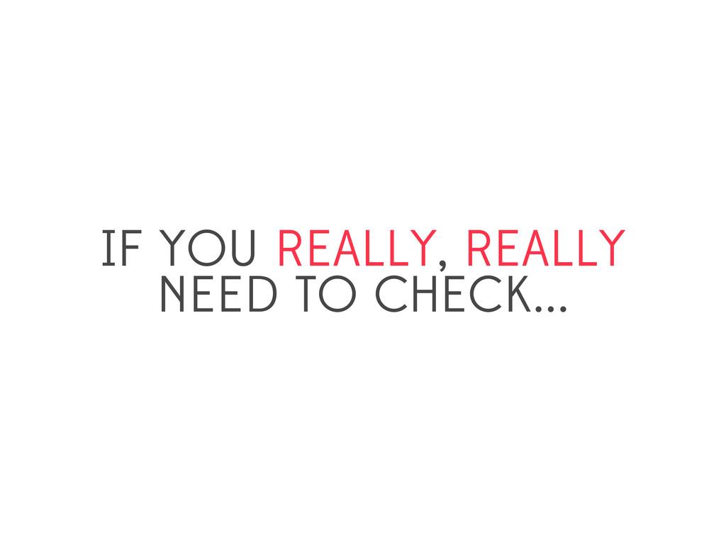 IF YOU REALLY, REALLY NEED TO CHECK...