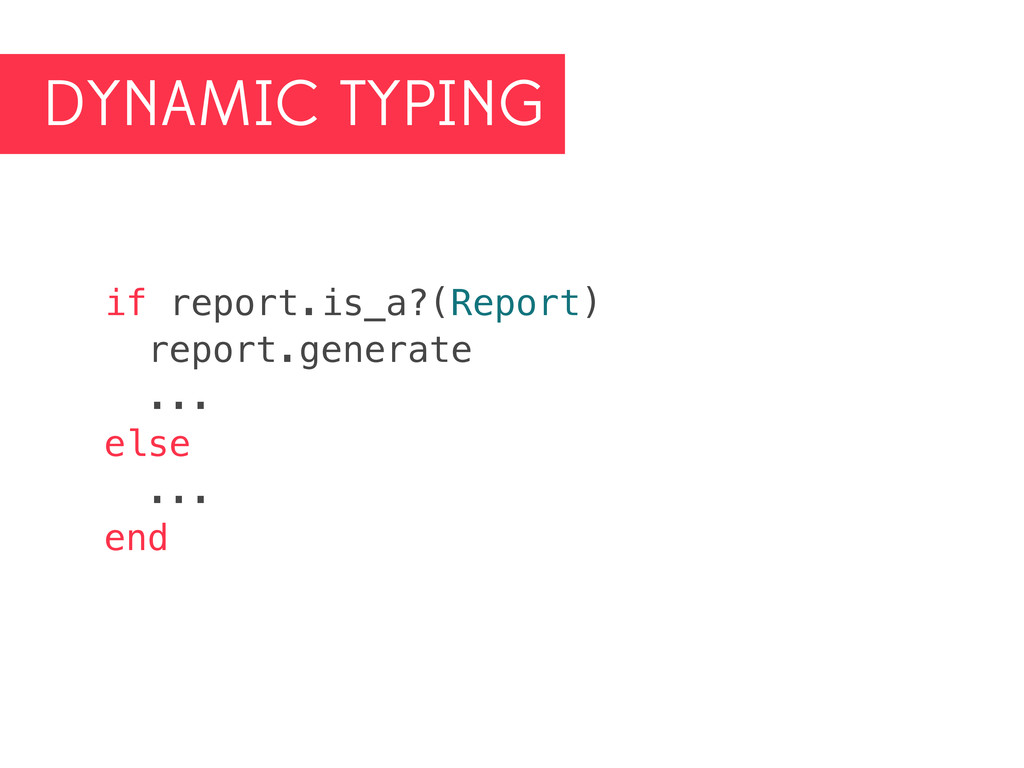 DYNAMIC TYPING if report.is_a?(Report) report.g...