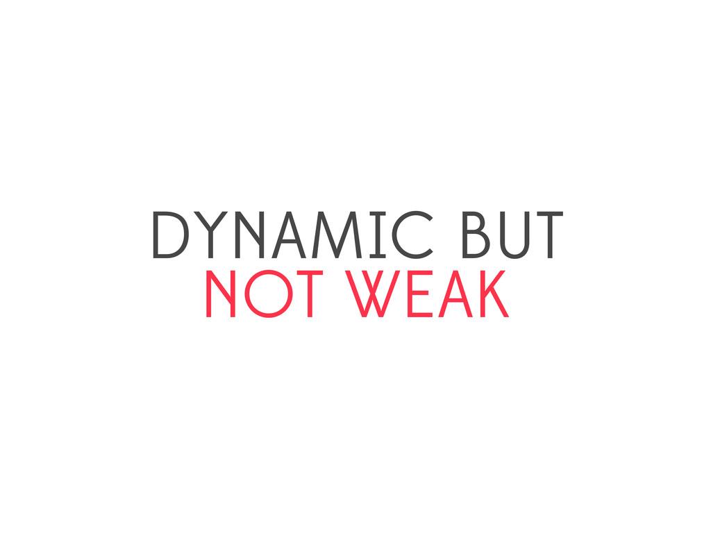 DYNAMIC BUT NOT WEAK