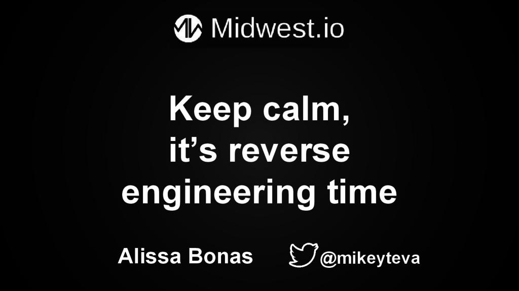 Keep calm, it's reverse engineering time Alissa...