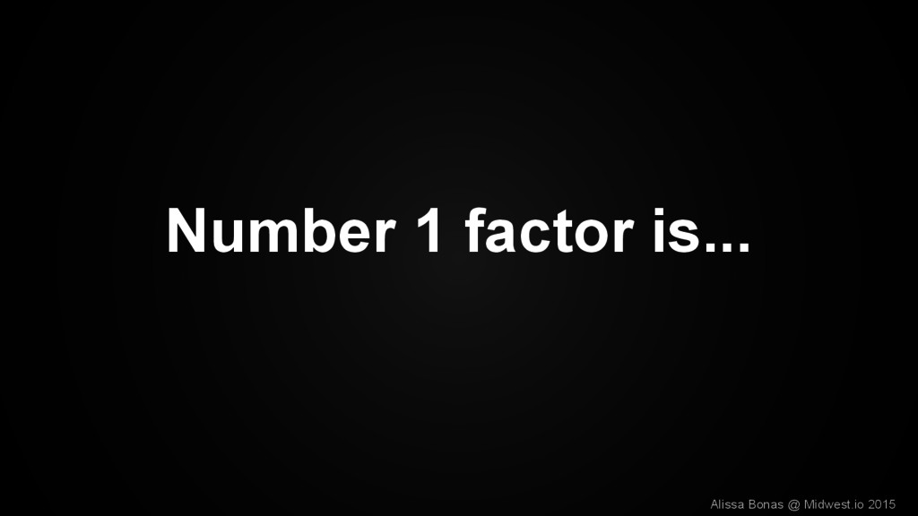 Number 1 factor is... Alissa Bonas @ Midwest.io...
