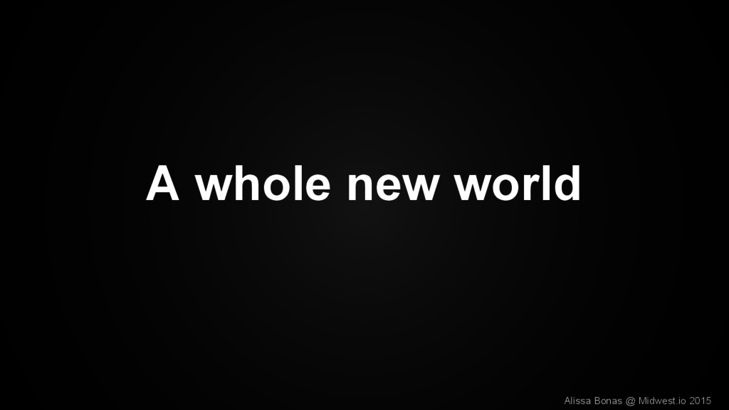 A whole new world Alissa Bonas @ Midwest.io 2015