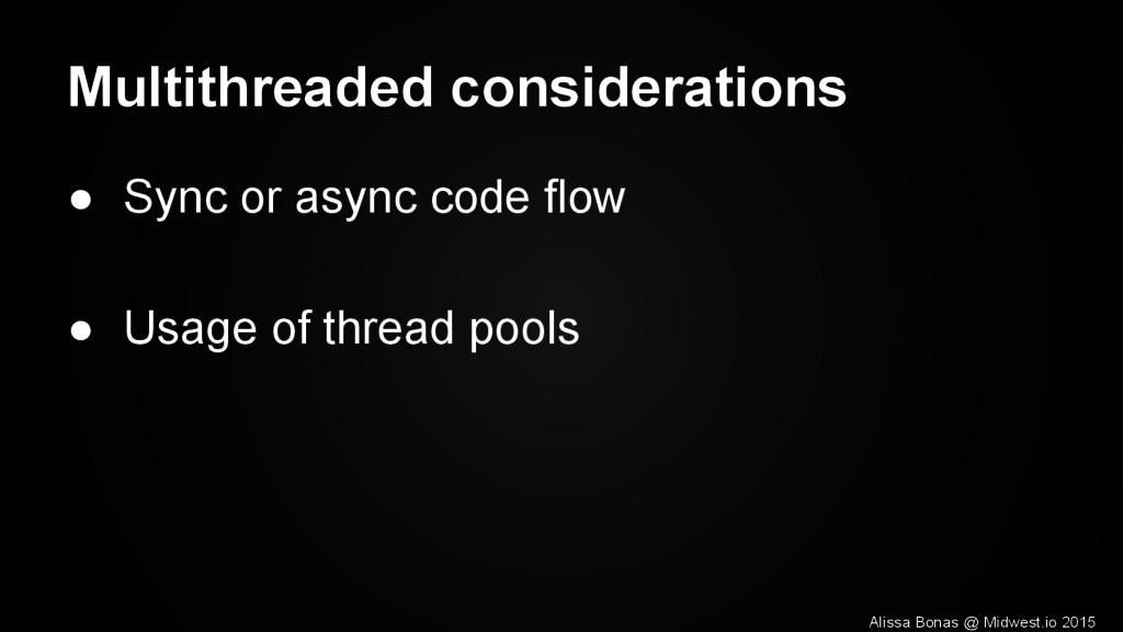 Multithreaded considerations ● Sync or async co...