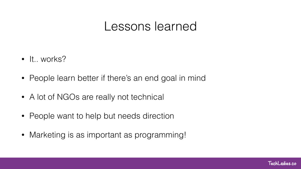 TechLadies.co Lessons learned • It.. works? • P...