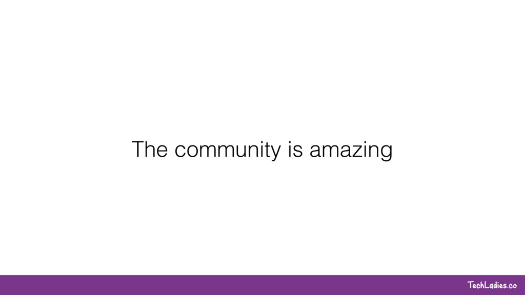 TechLadies.co The community is amazing