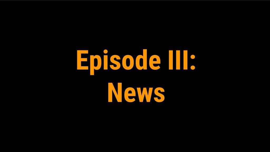 Episode III: News