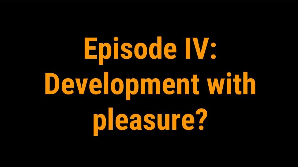 Episode IV: Development with pleasure?