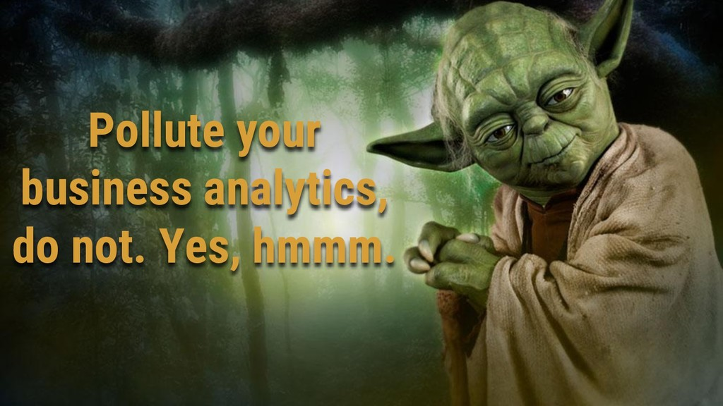 Pollute your business analytics, do not. Yes, h...