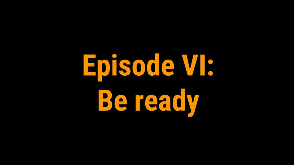 Episode VI: Be ready