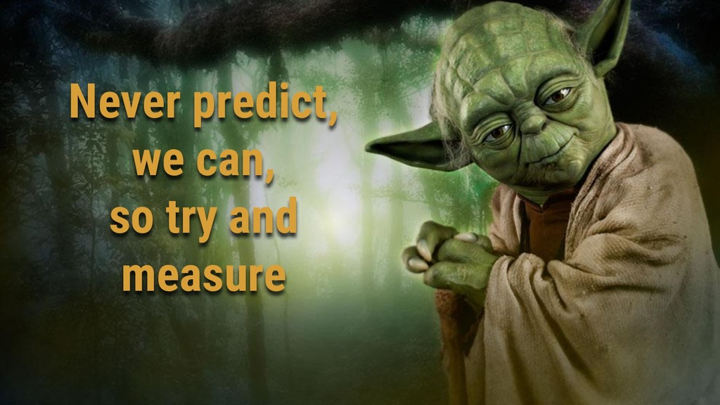 Never predict, we can, so try and measure