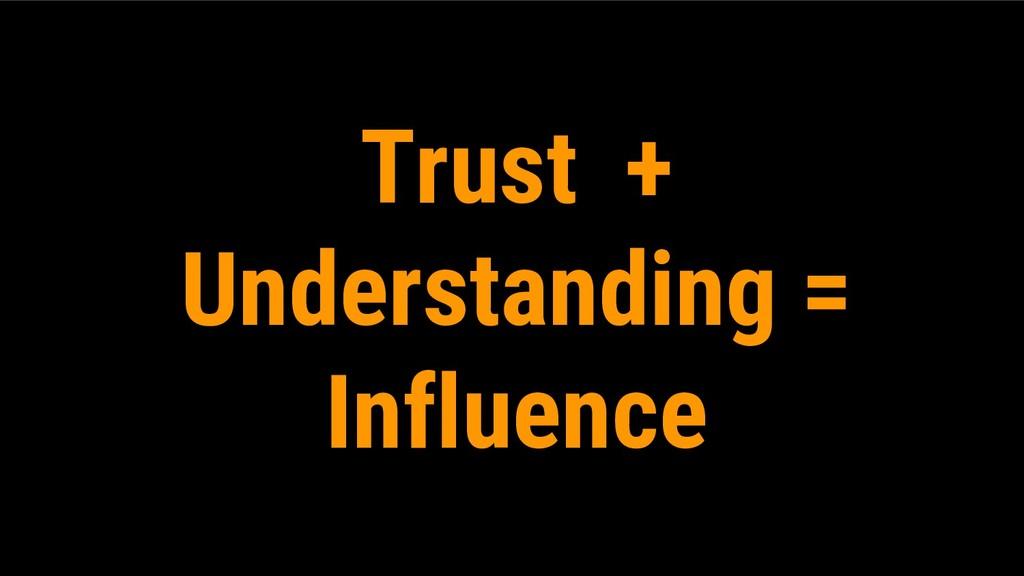 Trust + Understanding = Influence