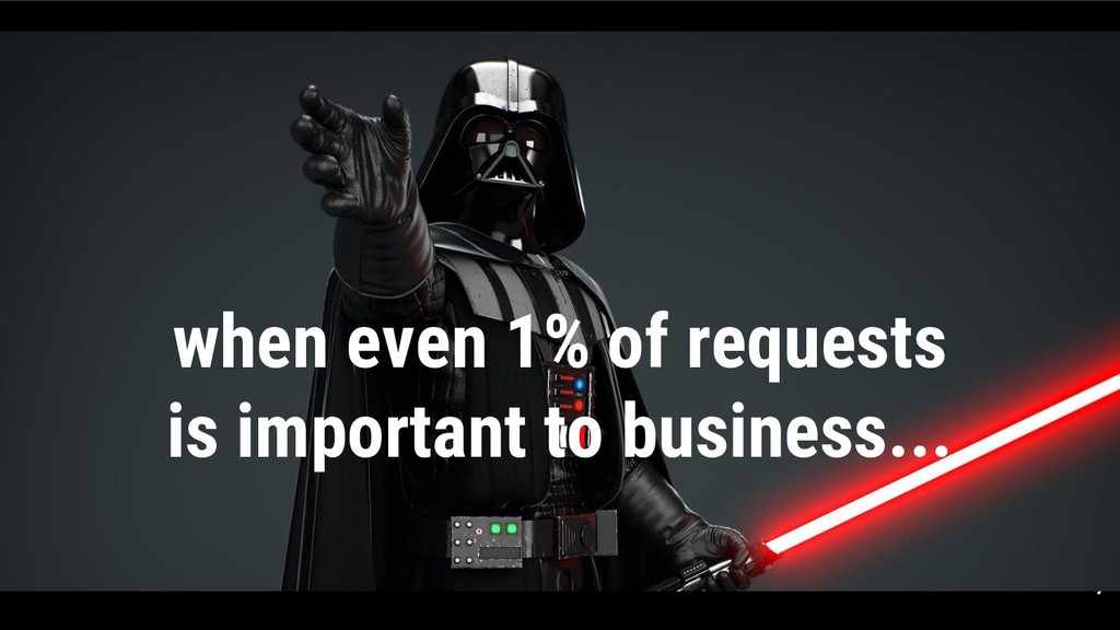 7 when even 1% of requests is important to busi...