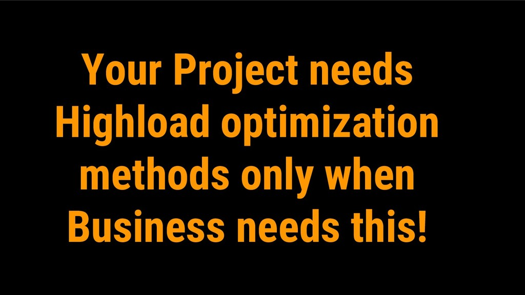Your Project needs Highload optimization method...