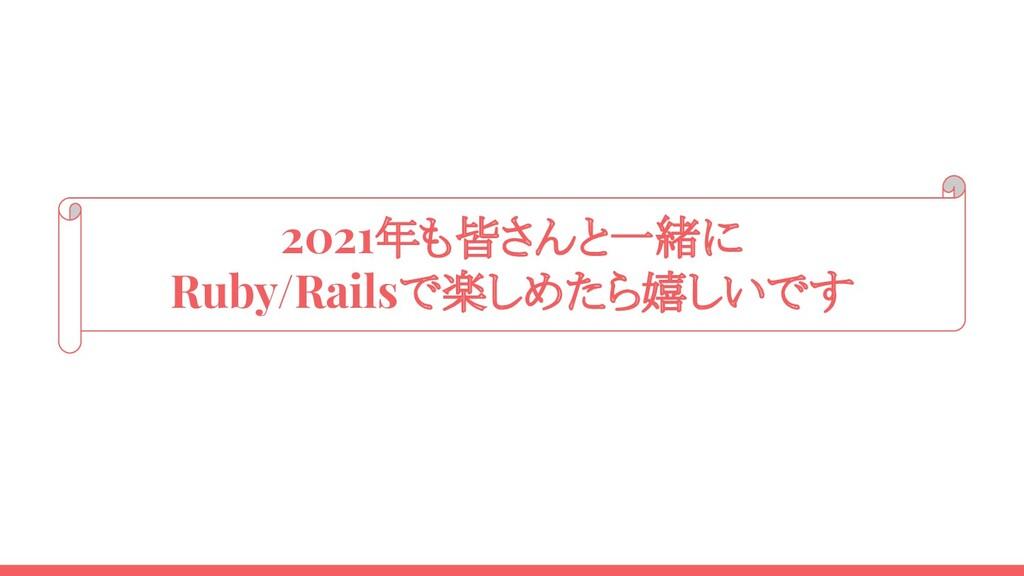 2021年も皆さんと一緒に Ruby/Railsで楽しめたら嬉しいです