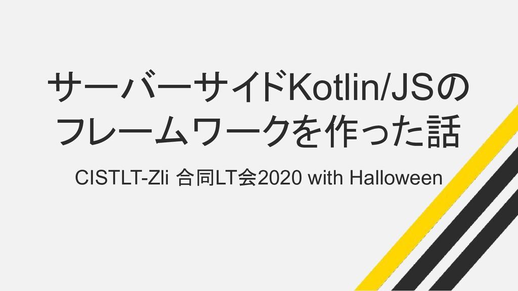 サーバーサイドKotlin/JSの フレームワークを作った話 CISTLT-Zli 合同LT会...