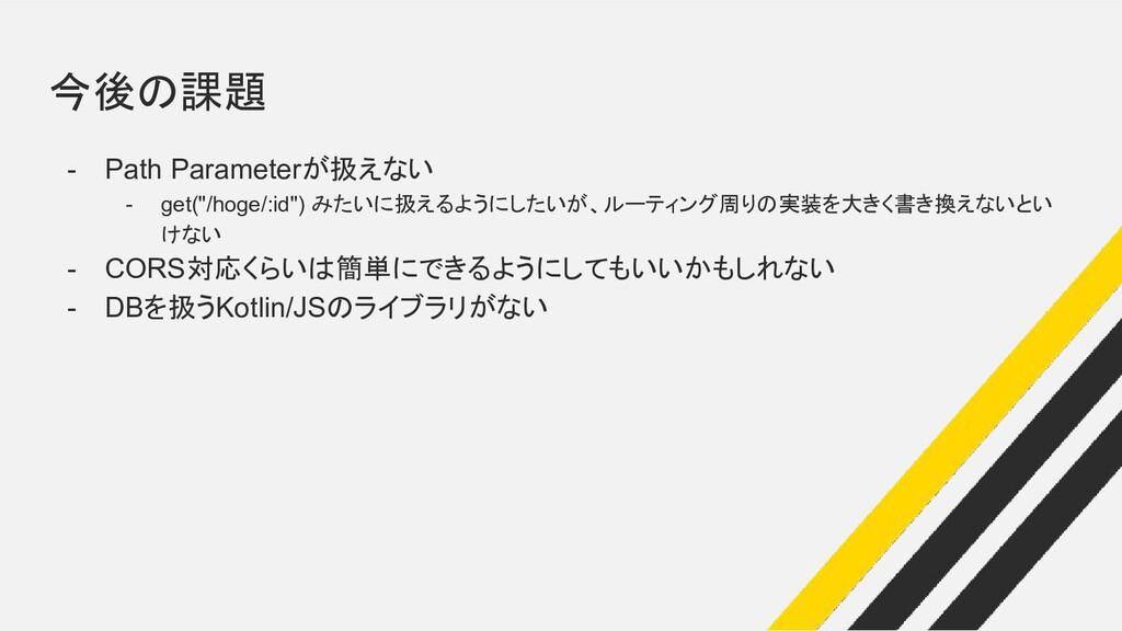 """今後の課題 - Path Parameterが扱えない - get(""""/hoge/:id"""") ..."""