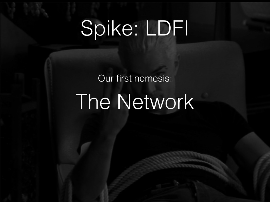 The Network Spike: LDFI Our first nemesis: