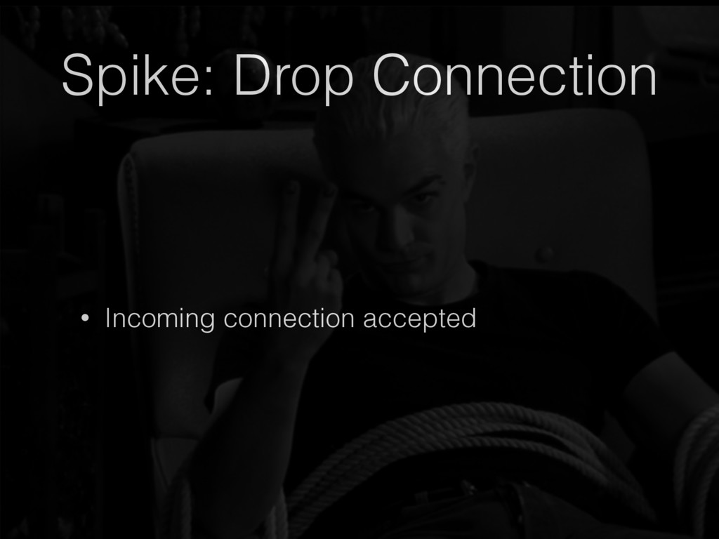 Spike: Drop Connection • Incoming connection ac...