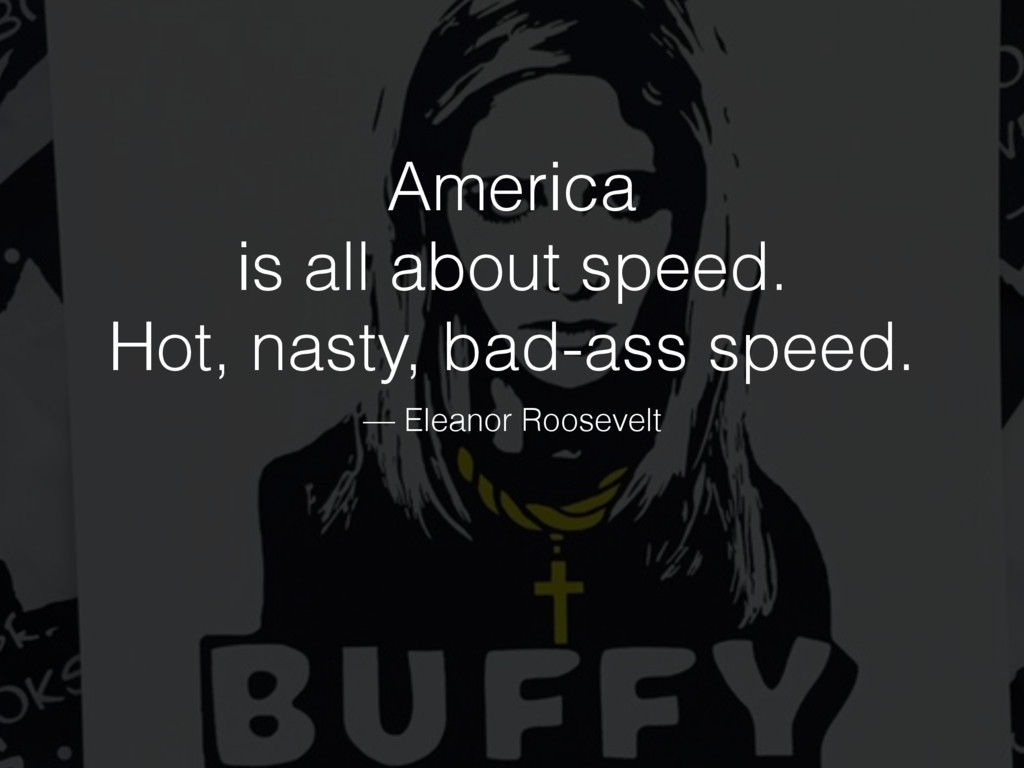 America is all about speed. Hot, nasty, bad-ass...