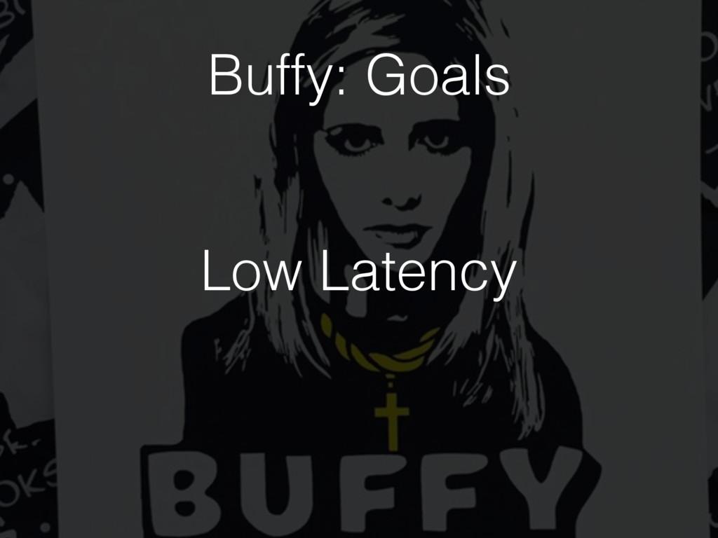 Low Latency Buffy: Goals