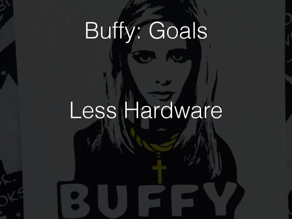 Less Hardware Buffy: Goals
