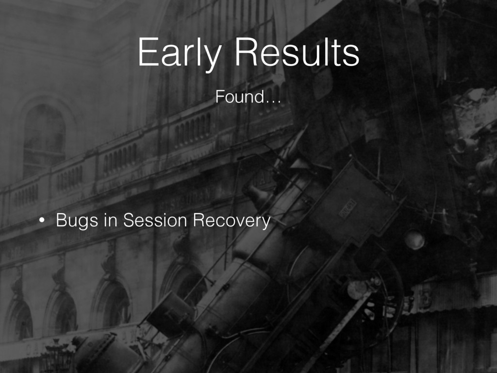 Early Results • Bugs in Session Recovery Found…