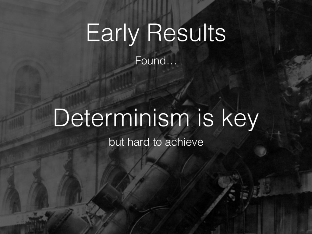 Determinism is key Early Results but hard to ac...