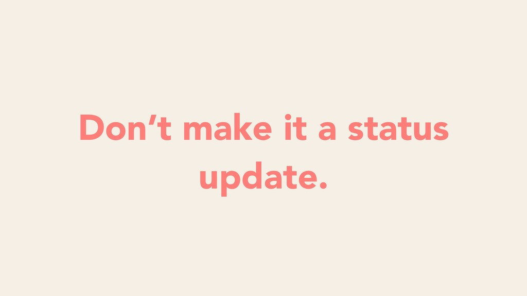 Don't make it a status update.