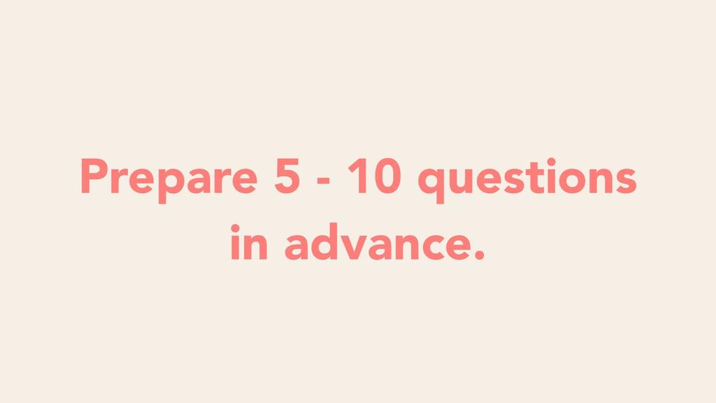 Prepare 5 - 10 questions in advance.
