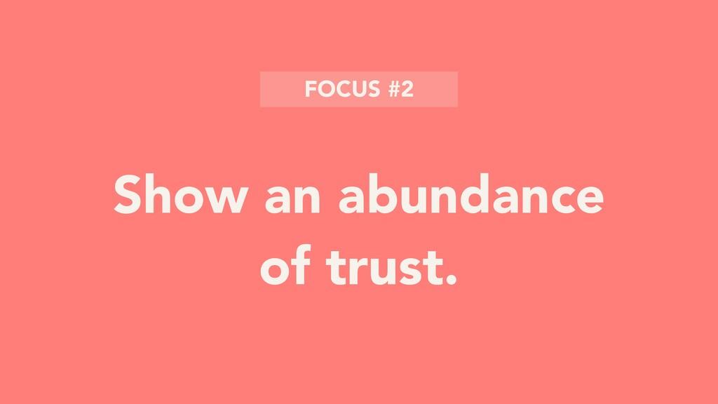 Show an abundance of trust. FOCUS #2