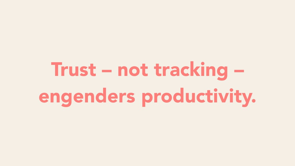 Trust – not tracking – engenders productivity.