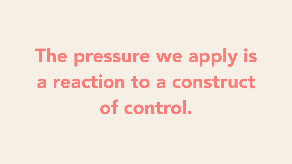 The pressure we apply is a reaction to a constr...