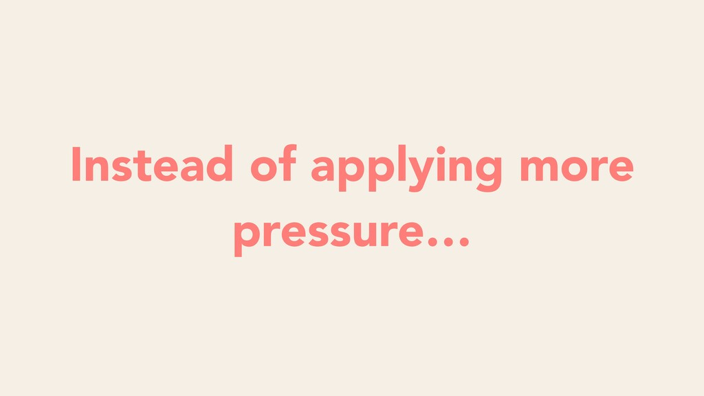 Instead of applying more pressure…