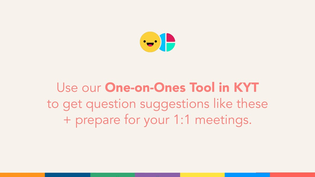 Use our One-on-Ones Tool in KYT to get question...