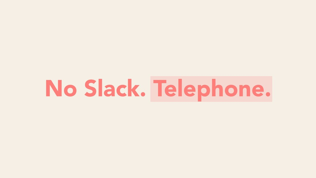 No Slack. Telephone.