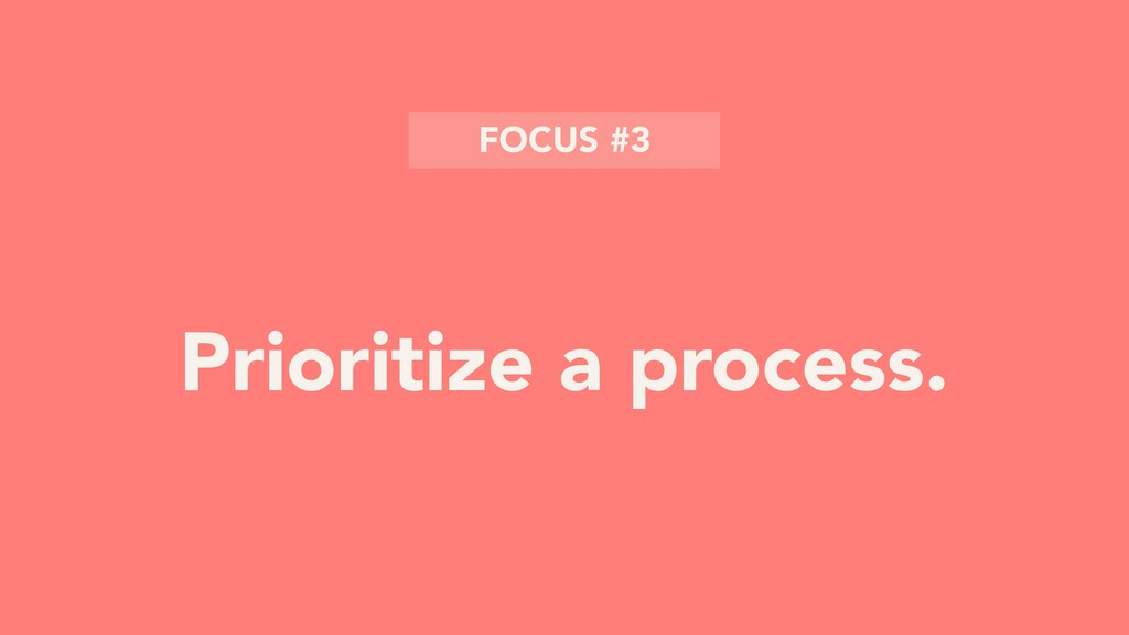 Prioritize a process. FOCUS #3