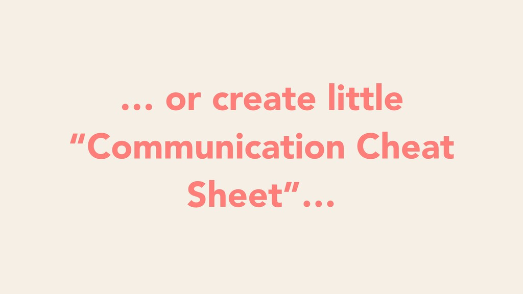 "… or create little ""Communication Cheat Sheet""…"