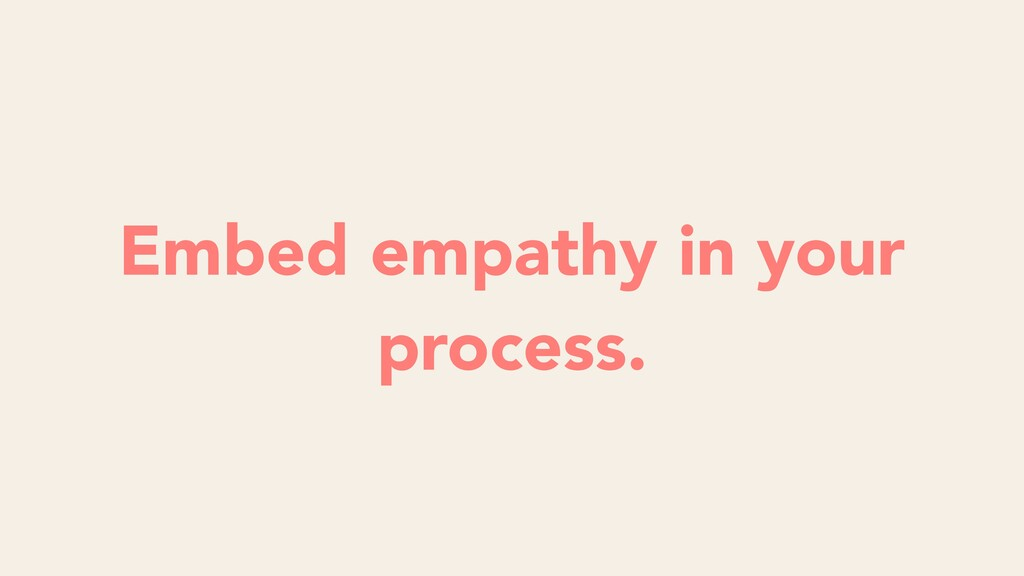 Embed empathy in your process.