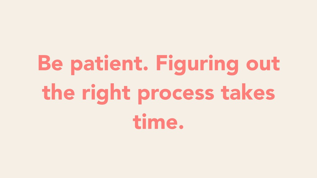 Be patient. Figuring out the right process take...