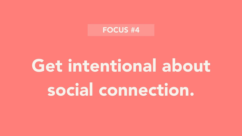 Get intentional about social connection. FOCUS ...