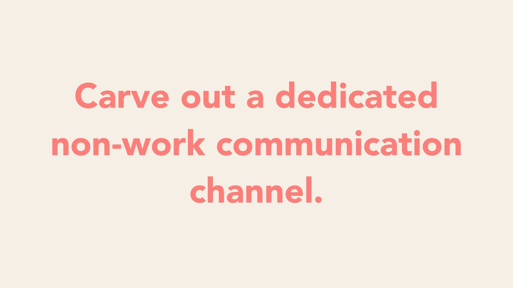 Carve out a dedicated non-work communication ch...