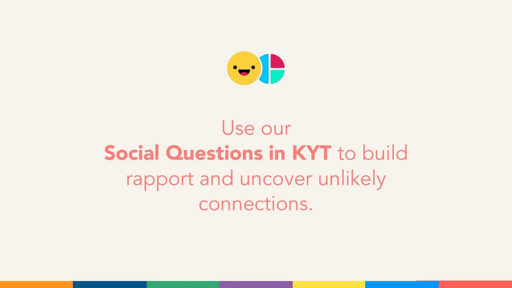 Use our Social Questions in KYT to build rappor...