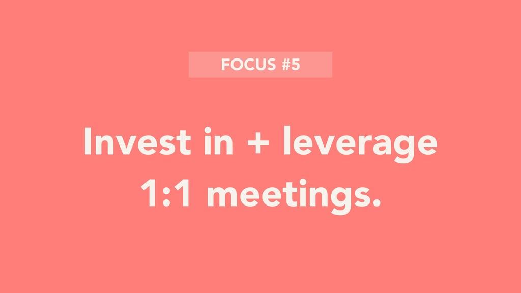 Invest in + leverage 1:1 meetings. FOCUS #5