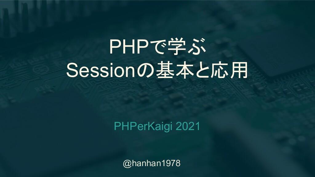 @hanhan1978 PHPで学ぶ Sessionの基本と応用 PHPerKaigi 2021
